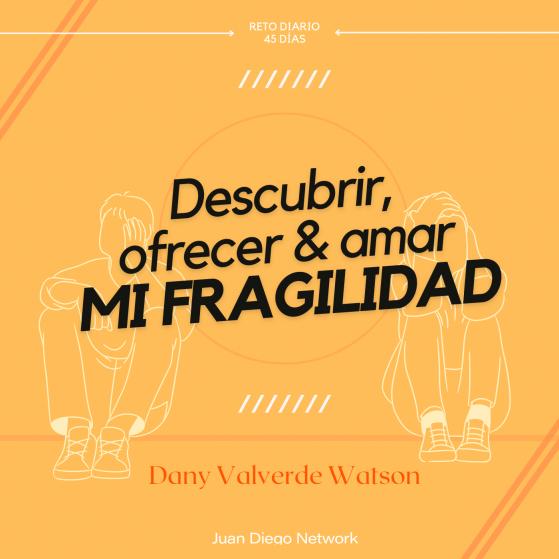 Reto de cuaresma descubrir, ofrecer y amar mi fragilidad con Dany Valverde Juan Diego Network