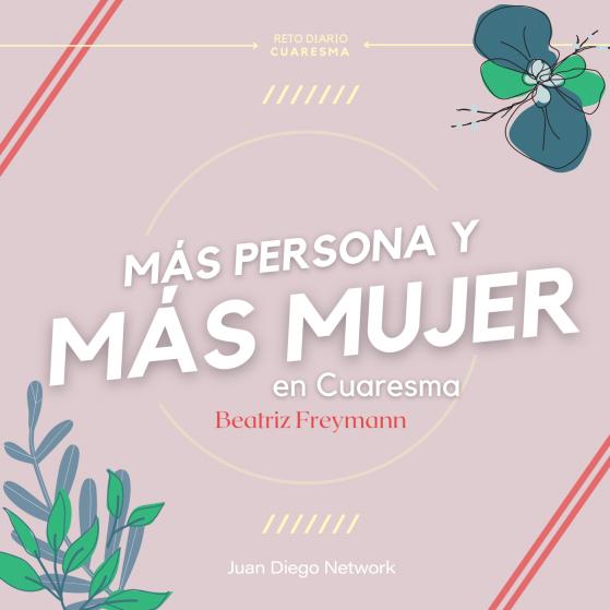 Reto de Cuaresma más persona y más mujer Betty Freymann en Juan Diego Network