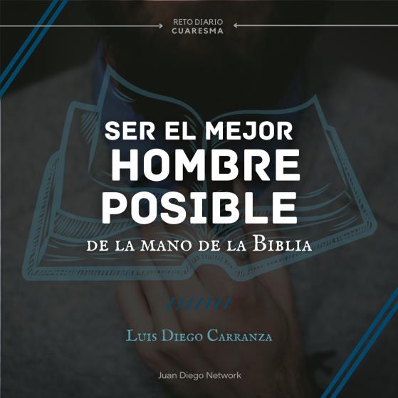Ser el mejor hombre posible de la mano de la biblia podcast Juan DIego Network Luis DIego Carranza